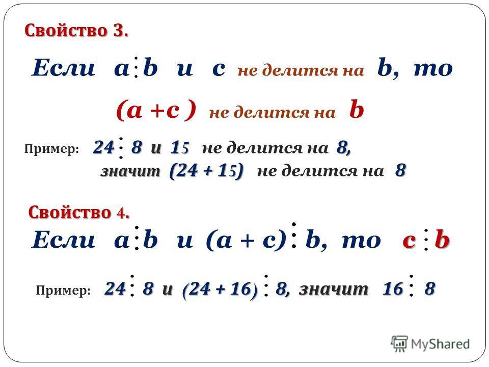 Свойство 3. Если a b и c не делится на b, то (a +с ) не делится на b 24 8 и 15 8, Пример : 24 8 и 15 не делится на 8, значит (24 + 15) 8 значит (24 + 15) не делится на 8 Свойство 4. Если a b и (a + c) b, то c b 24 8 и ( 24 + 16 ) 8, значит 16 8 Приме
