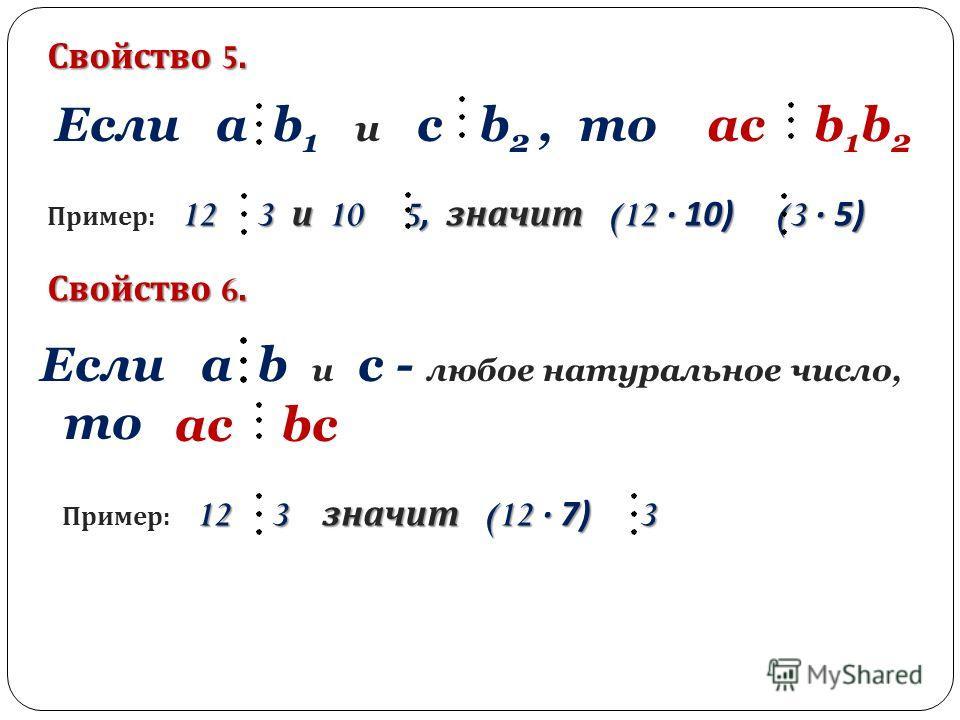 Свойство 5. Свойство 6. Если a b 1 и c b 2, то ac b 1 b 2 12 3 и 10 5, значит (12 · 10) (3 · 5) Пример : 12 3 и 10 5, значит (12 · 10) (3 · 5) Если a b и c - любое натуральное число, то ac bс 12 3 значит (12 · 7) 3 Пример : 12 3 значит (12 · 7) 3