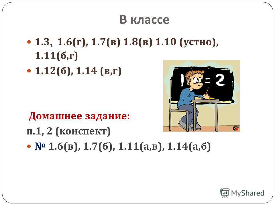 В классе 1.3, 1.6( г ), 1.7( в ) 1.8( в ) 1.10 ( устно ), 1.11( б, г ) 1.12( б ), 1.14 ( в, г ) Домашнее задание : п.1, 2 ( конспект ) 1.6( в ), 1.7( б ), 1.11( а, в ), 1.14( а, б )