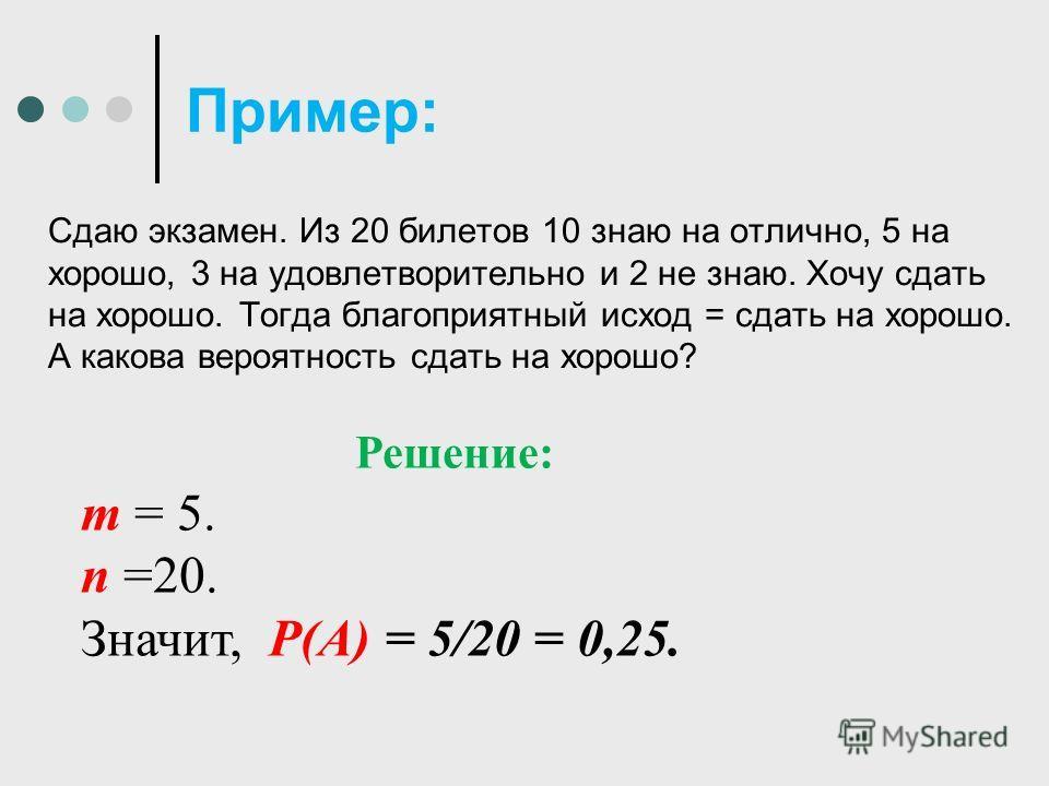 Пример: Сдаю экзамен. Из 20 билетов 10 знаю на отлично, 5 на хорошо, 3 на удовлетворительно и 2 не знаю. Хочу сдать на хорошо. Тогда благоприятный исход = сдать на хорошо. А какова вероятность сдать на хорошо? Решение: m = 5. n =20. Значит, Р(А) = 5/