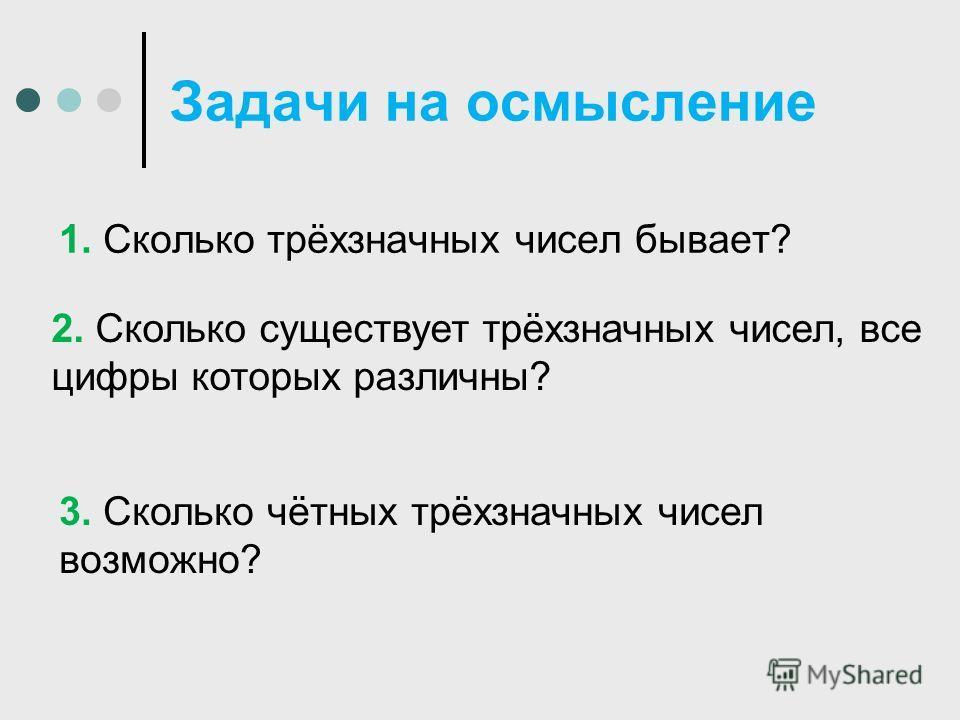 Задачи на осмысление 1. Сколько трёхзначных чисел бывает? 3. Сколько чётных трёхзначных чисел возможно? 2. Сколько существует трёхзначных чисел, все цифры которых различны?