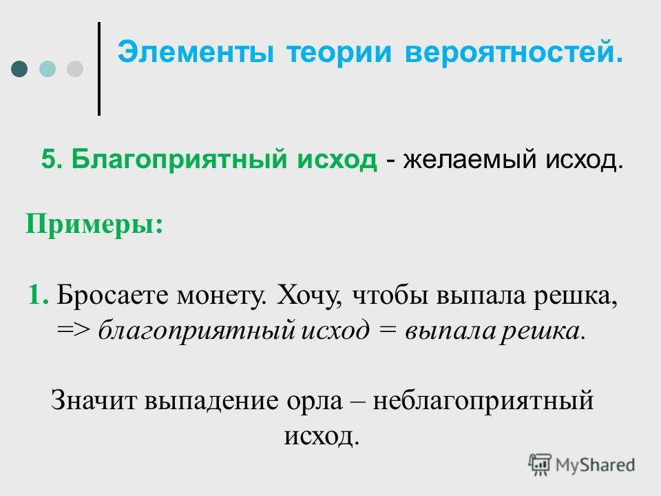 Элементы теории вероятностей. 5. Благоприятный исход - желаемый исход. Примеры: 1. Бросаете монету. Хочу, чтобы выпала решка, => благоприятный исход = выпала решка. Значит выпадение орла – неблагоприятный исход.