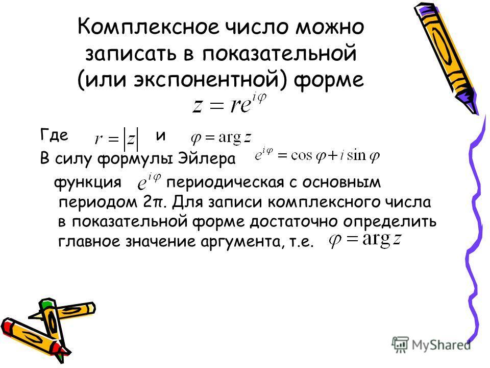 Комплексное число можно записать в показательной (или экспонентной) форме Где и В силу формулы Эйлера функция периодическая с основным периодом 2π. Для записи комплексного числа в показательной форме достаточно определить главное значение аргумента,