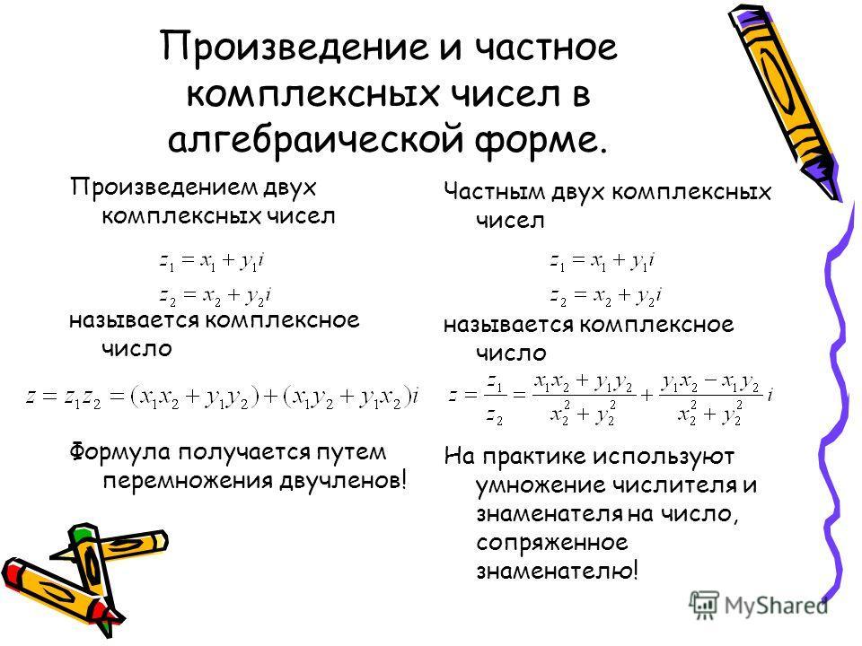 Произведение и частное комплексных чисел в алгебраической форме. Произведением двух комплексных чисел называется комплексное число Формула получается путем перемножения двучленов! Частным двух комплексных чисел называется комплексное число На практик