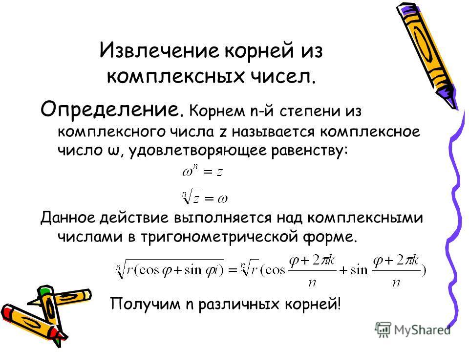 Извлечение корней из комплексных чисел. Определение. Корнем n-й степени из комплексного числа z называется комплексное число ω, удовлетворяющее равенству: Данное действие выполняется над комплексными числами в тригонометрической форме. Получим n разл