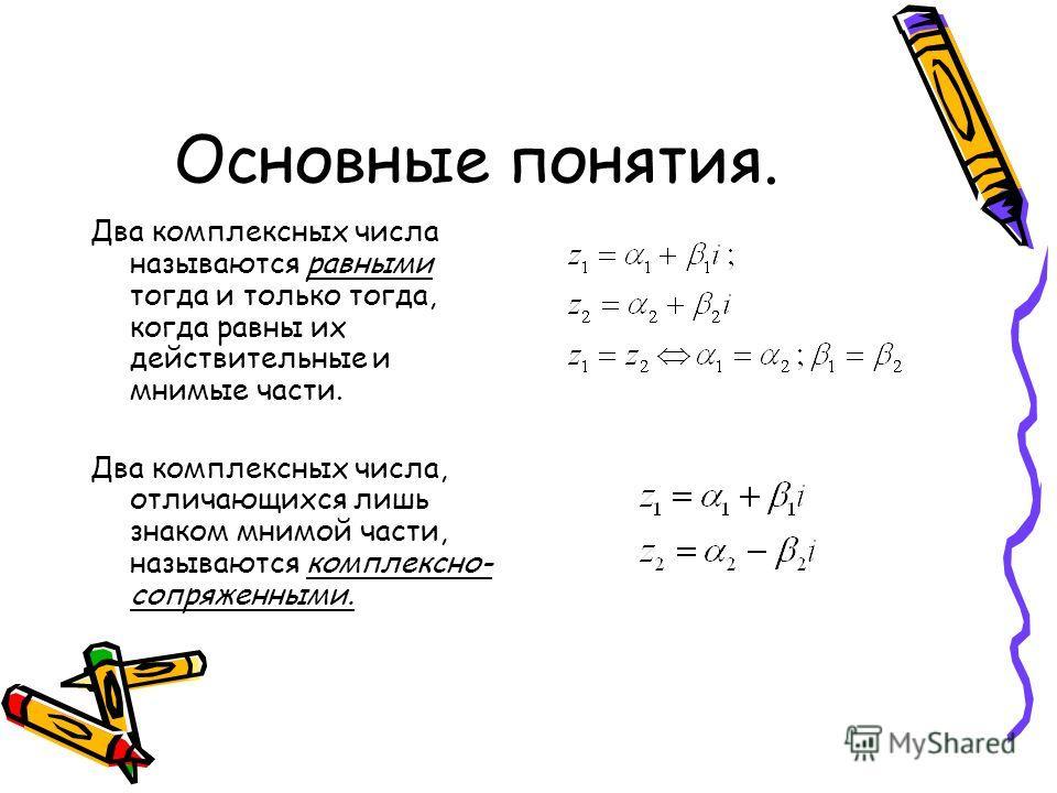 Основные понятия. Два комплексных числа называются равными тогда и только тогда, когда равны их действительные и мнимые части. Два комплексных числа, отличающихся лишь знаком мнимой части, называются комплексно- сопряженными.