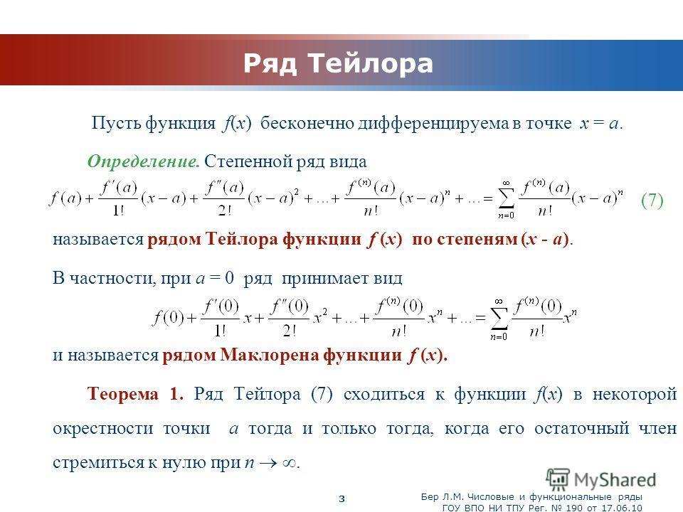 www.themegallery.com Бер Л.М. Числовые и функциональные ряды ГОУ ВПО НИ ТПУ Рег. 190 от 17.06.10 3 Ряд Тейлора Пусть функция f(x) бесконечно дифференцируема в точке x = a. Определение. Степенной ряд вида (7) называется рядом Тейлора функции f (x) по