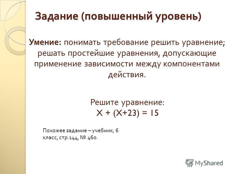Задание ( повышенный уровень ) Умение: понимать требование решить уравнение; решать простейшие уравнения, допускающие применение зависимости между компонентами действия. Решите уравнение: X + (X+23) = 15 Похожее задание – учебник, 6 класс, стр.144, 4