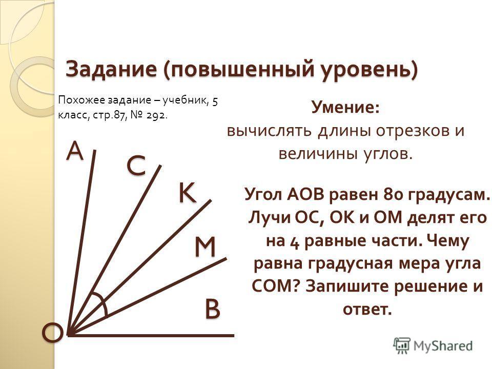 Задание ( повышенный уровень ) C А K M B O Угол АОВ равен 80 градусам. Лучи ОС, ОК и ОМ делят его на 4 равные части. Чему равна градусная мера угла СОМ? Запишите решение и ответ. Умение: вычислять длины отрезков и величины углов. Похожее задание – уч