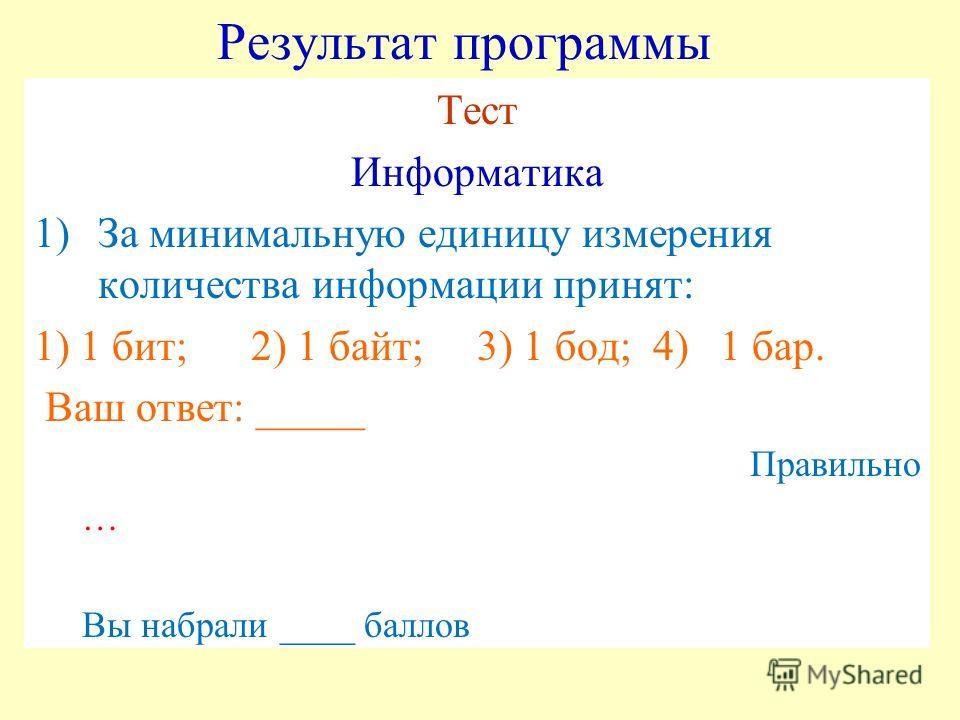 Результат программы Тест Информатика 1)За минимальную единицу измерения количества информации принят: 1) 1 бит; 2) 1 байт; 3) 1 бод; 4) 1 бар. Ваш ответ: _____ Правильно … Вы набрали ____ баллов