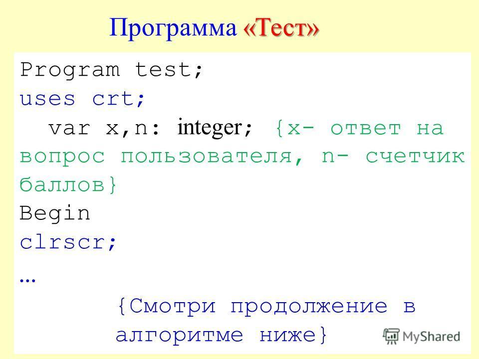 Program test; uses crt; var x,n: integer ; {х- ответ на вопрос пользователя, n- счетчик баллов} Begin clrscr; … {Смотри продолжение в алгоритме ниже} «Тест» Программа «Тест»
