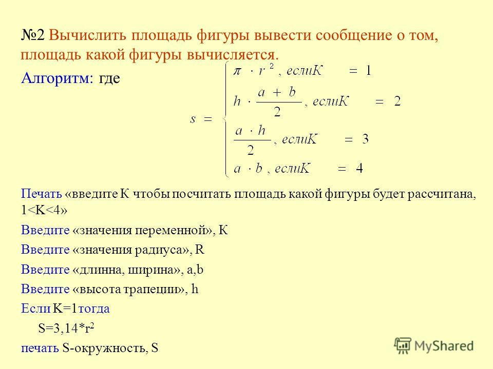 2 Вычислить площадь фигуры вывести сообщение о том, площадь какой фигуры вычисляется. Алгоритм: где Печать «введите К чтобы посчитать площадь какой фигуры будет рассчитана, 1