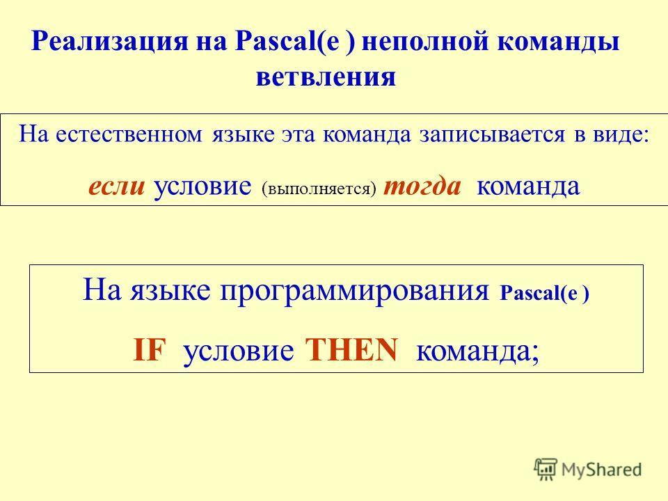 Реализация на Pascal(е ) неполной команды ветвления На естественном языке эта команда записывается в виде: если условие (выполняется) тогда команда На языке программирования Pascal(е ) IF условие THEN команда;