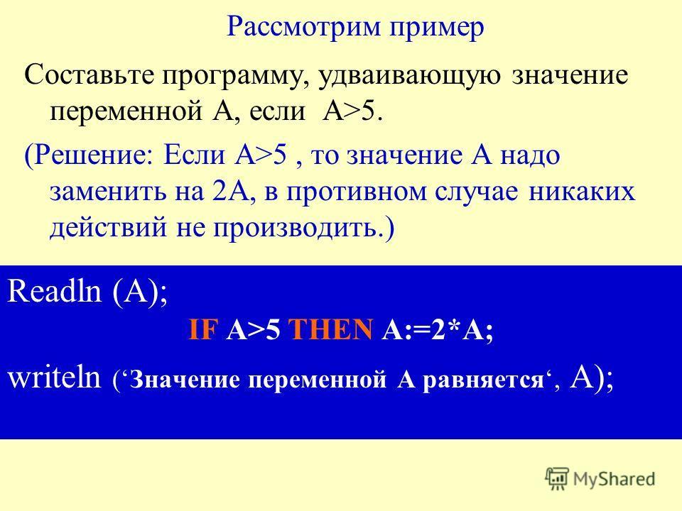 Рассмотрим пример Составьте программу, удваивающую значение переменной А, если А>5. (Решение: Если А>5, то значение А надо заменить на 2А, в противном случае никаких действий не производить.) Readln (А); IF А>5 THEN А:=2*А; writeln (Значение переменн