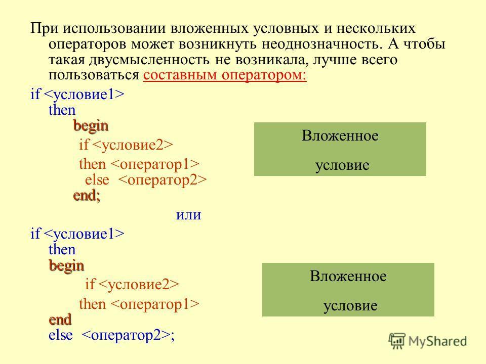 При использовании вложенных условных и нескольких операторов может возникнуть неоднозначность. А чтобы такая двусмысленность не возникала, лучше всего пользоваться составным оператором: begin if then begin if end; then else end; или begin if then beg