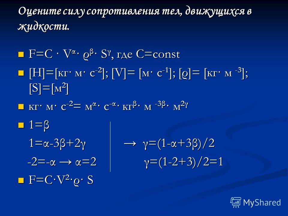 Оцените силу сопротивления тел, движущихся в жидкости. F=C · V α · ρ β · S γ, где С=const F=C · V α · ρ β · S γ, где С=const [Н]=[кг· м· с -2 ]; [V]= [м· с -1 ]; [ρ]= [кг· м -3 ]; [S]=[м 2 ] [Н]=[кг· м· с -2 ]; [V]= [м· с -1 ]; [ρ]= [кг· м -3 ]; [S]=