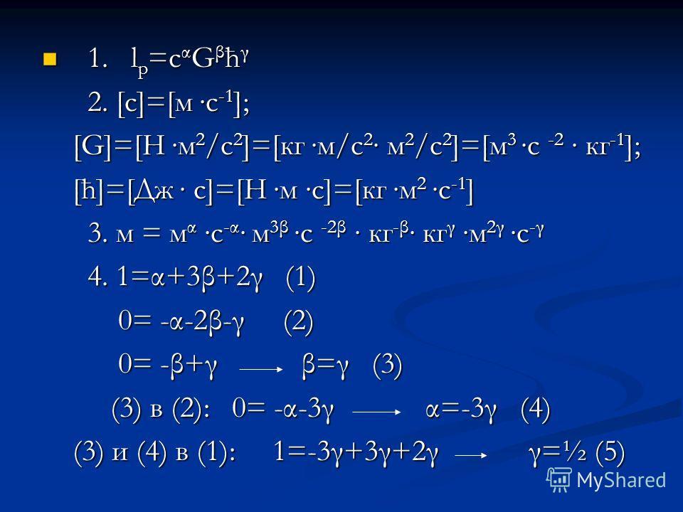 1. l p =c α G β ћ γ 1. l p =c α G β ћ γ 2. [с]=[м с -1 ]; 2. [с]=[м с -1 ]; [G]=[Н м 2 /с 2 ]=[кг м/с 2 м 2 /с 2 ]=[м 3 с -2 кг -1 ]; [G]=[Н м 2 /с 2 ]=[кг м/с 2 м 2 /с 2 ]=[м 3 с -2 кг -1 ]; [ћ]=[Дж с]=[Н м с]=[кг м 2 с -1 ] [ћ]=[Дж с]=[Н м с]=[кг м