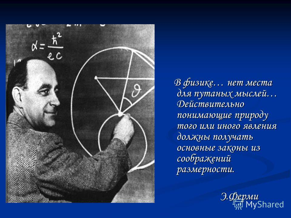 В физике… нет места для путаных мыслей… Действительно понимающие природу того или иного явления должны получать основные законы из соображений размерности. Э.Ферми