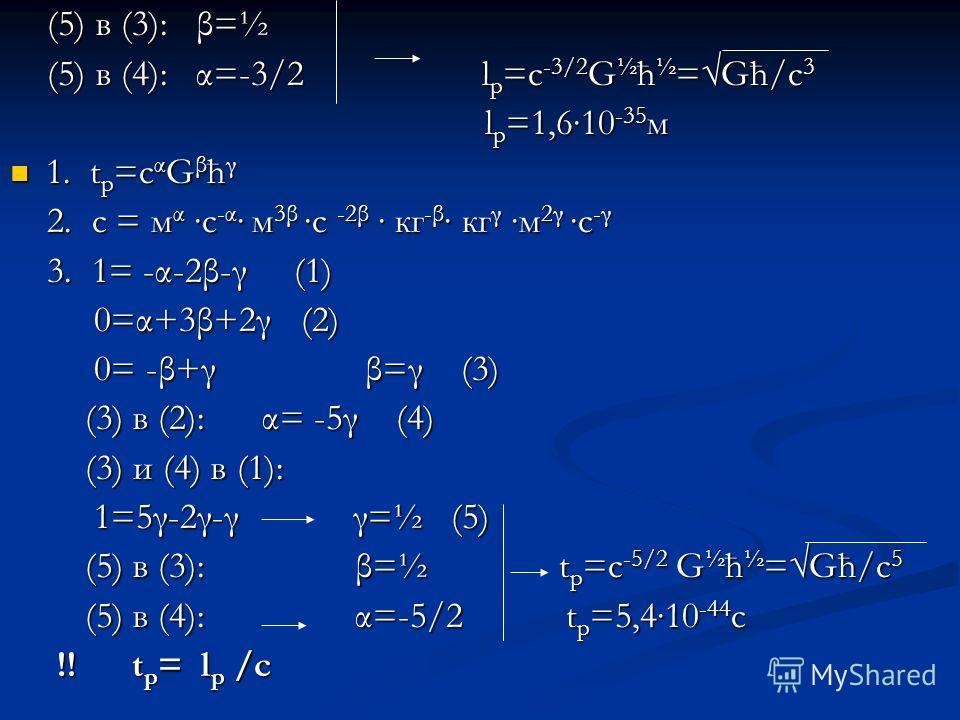 (5) в (3): β=½ (5) в (3): β=½ (5) в (4): α=-3/2 l p =c -3/2 G ½ ћ ½ =Gћ/c 3 (5) в (4): α=-3/2 l p =c -3/2 G ½ ћ ½ =Gћ/c 3 l p =1,610 -35 м l p =1,610 -35 м 1. t p =c α G β ћ γ 1. t p =c α G β ћ γ 2. с = м α с -α м 3βс -2β кг -β кг γ м 2γс -γ 2. с = м