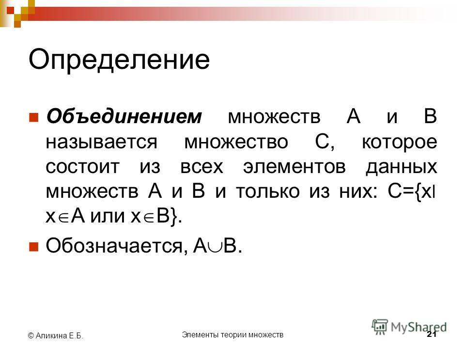 Элементы теории множеств 21 © Аликина Е.Б. Определение Объединением множеств А и В называется множество С, которое состоит из всех элементов данных множеств А и В и только из них: С={х׀ х А или х В}. Обозначается, А В.