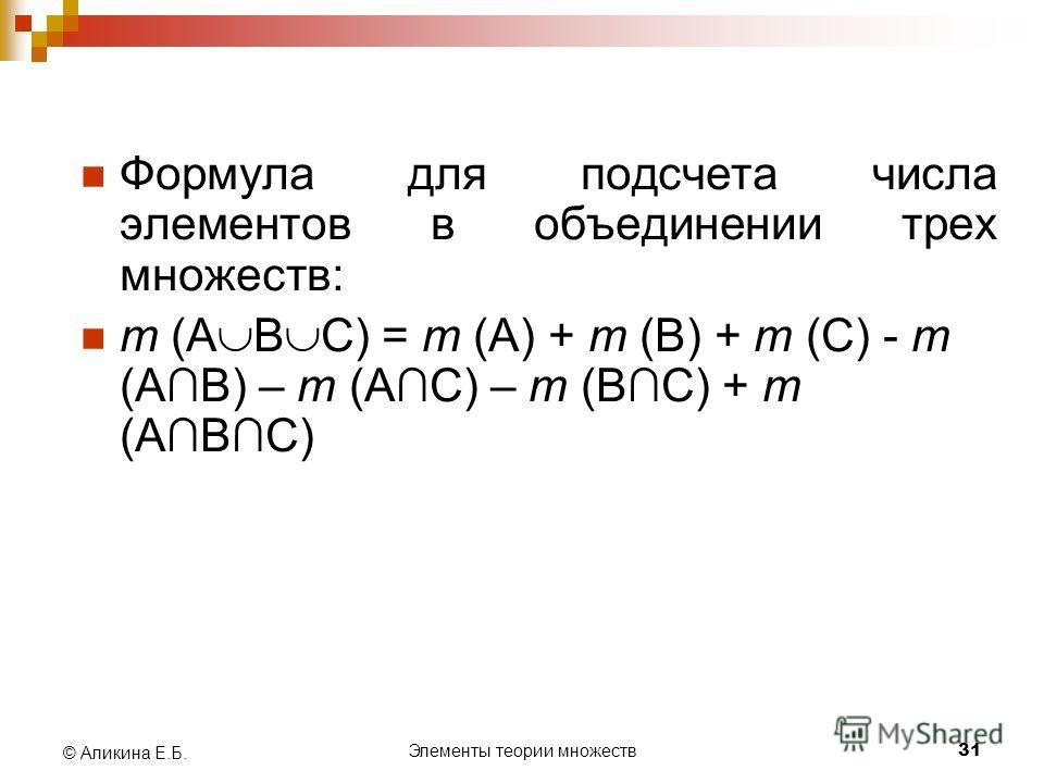 Элементы теории множеств 31 © Аликина Е.Б. Формула для подсчета числа элементов в объединении трех множеств: m (А В С) = m (А) + m (В) + m (С) - m (АВ) – m (АС) – m (ВС) + m (АВС)
