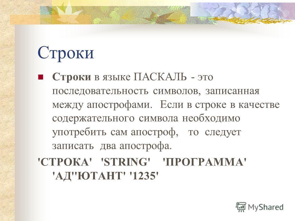 Строки Строки в языке ПАСКАЛЬ - это последовательность символов, записанная между апострофами. Если в строке в качестве содержательного символа необходимо употребить сам апостроф, то следует записать два апострофа. 'СТРОКА' 'STRING' 'ПРОГРАММА' 'АД''