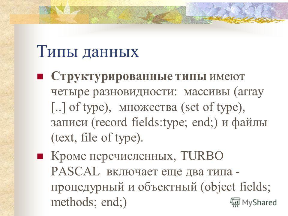 Типы данных Структурированные типы имеют четыре разновидности: массивы (array [..] of type), множества (set of type), записи (record fields:type; end;) и файлы (text, file of type). Кроме перечисленных, TURBO PASCAL включает еще два типа - процедурны