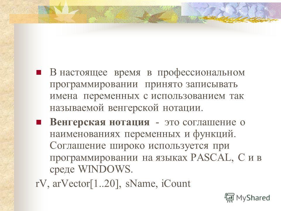 В настоящее время в профессиональном программировании принято записывать имена переменных с использованием так называемой венгерской нотации. Венгерская нотация - это соглашение о наименованиях переменных и функций. Соглашение широко используется при