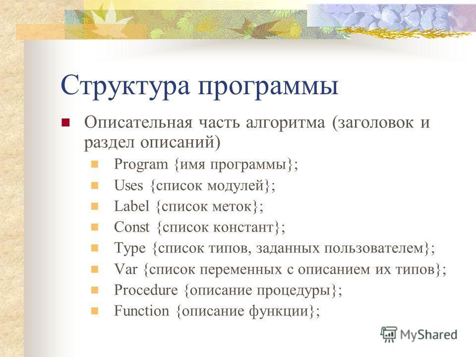 Структура программы Описательная часть алгоритма (заголовок и раздел описаний) Program {имя программы}; Uses {список модулей}; Label {список меток}; Const {список констант}; Type {список типов, заданных пользователем}; Var {список переменных с описан