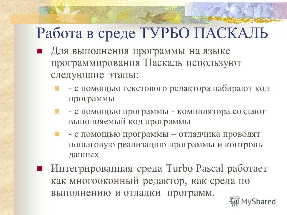 Работа в среде ТУРБО ПАСКАЛЬ Для выполнения программы на языке программирования Паскаль используют следующие этапы: - с помощью текстового редактора набирают код программы - с помощью программы - компилятора создают выполняемый код программы - с помо