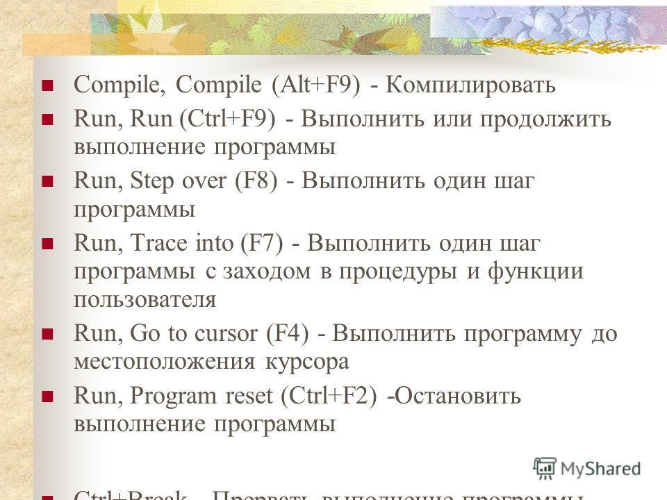 Compile, Compile (Alt+F9) - Компилировать Run, Run (Ctrl+F9) - Выполнить или продолжить выполнение программы Run, Step over (F8) - Выполнить один шаг программы Run, Trace into(F7) - Выполнить один шаг программы с заходом в процедуры и функции пользов