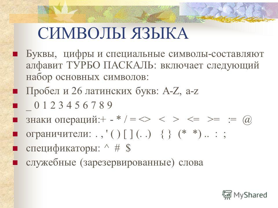 СИМВОЛЫ ЯЗЫКА Буквы, цифры и специальные символы-составляют алфавит ТУРБО ПАСКАЛЬ: включает следующий набор основных символов: Пробел и 26 латинских букв: A-Z, a-z _ 0 1 2 3 4 5 6 7 8 9 знаки операций:+ - * / =  = := @ ограничители:., ' ( ) [ ] (..)