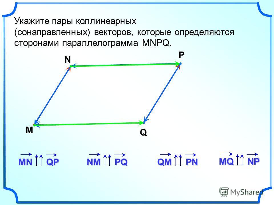 Укажите пары коллинеарныййейх (сонаправленных) векторов, которые определяются сторонами параллелограмма MNPQ. M N P Q MNQPNMPQQMPN MQNP