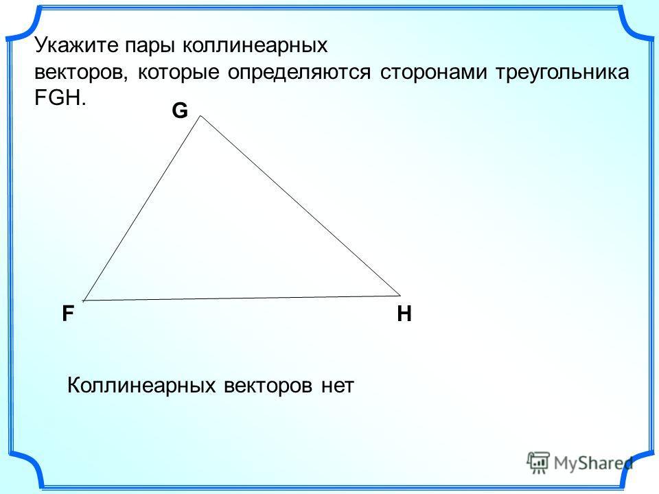 Укажите пары коллинеарныййейх векторов, которые определяются сторонами треугольника FGH. F G H Коллинеарных векторов нет