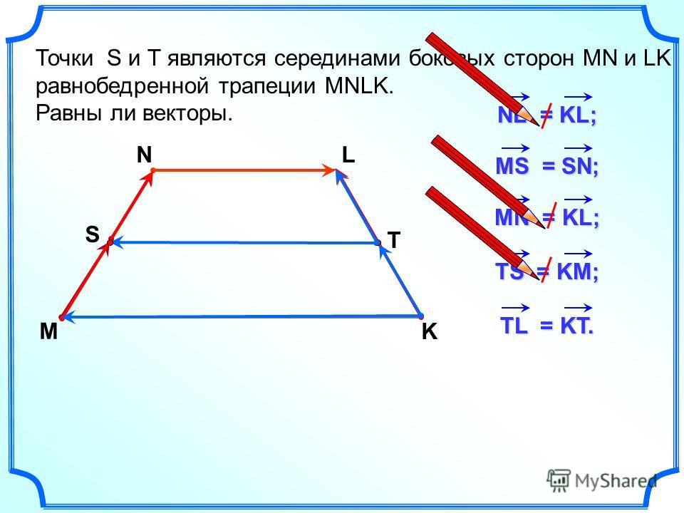 Точки S и Т являются серединами боковых сторон MN и LK равнобедренной трапеции MNLK. Равны ли векторы. M NL K NL = KL; MS = SN; MN = KL; TS = KM; S T TL = KT.