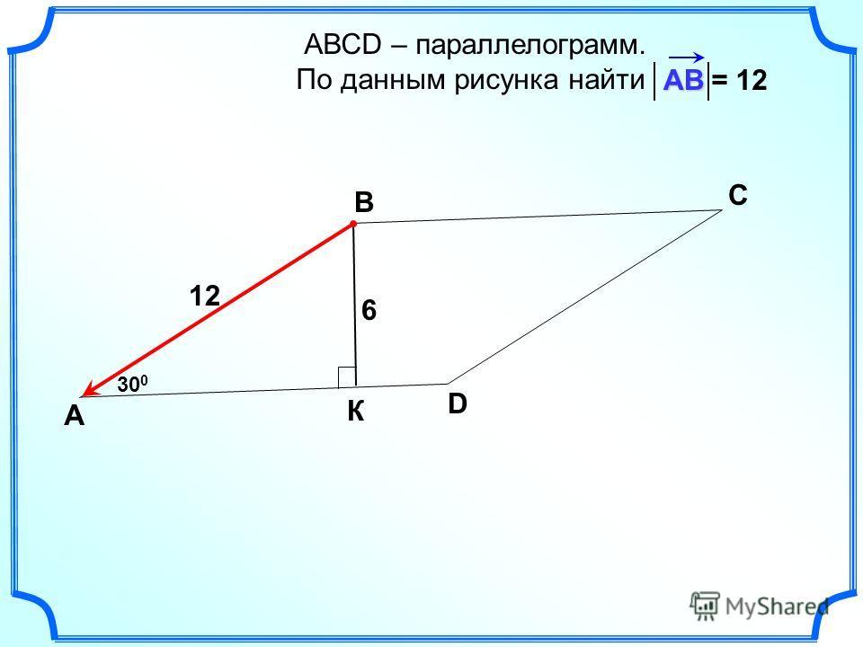 АВСD – параллелограмм. По данным рисунка найти А В С DАВ 30 0 6 К 12 = 12