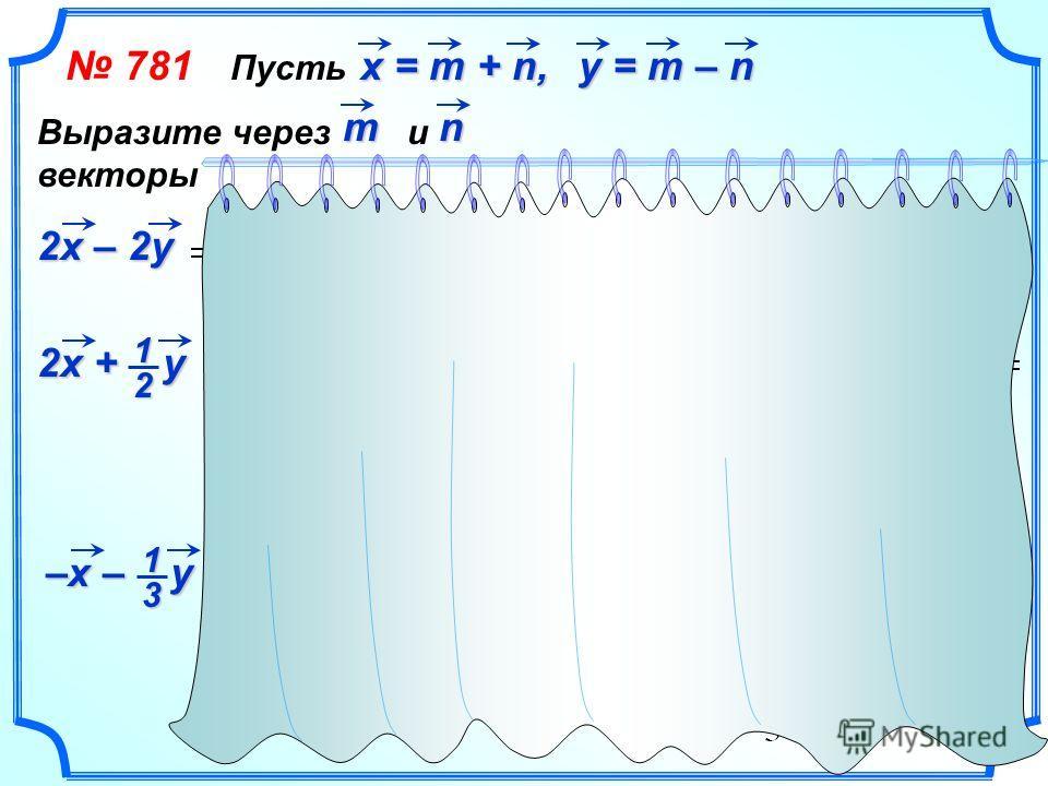 781 Пусть х = m + n, y = m – n Выразите через и векторыmn 2 х – 2 у 2 х + у 21 –х – у 31