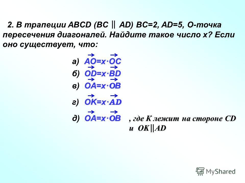 2. В трапеции ABCD (BC AD) BC=2, AD=5, O-точка пересечения диагоналей. Найдите такое число x? Если оно существует, что: a) AO=x · OC б)б) OD=x · BD в)в) OA=x ·O B г)г) OK=x ·AD OA=x ·O B д)д), где К лежит на стороне CD и OK AD