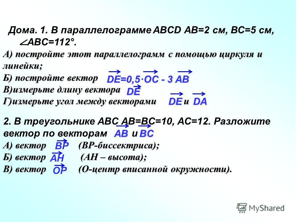 Дома. 1. В параллелограмме ABCD АВ=2 см, ВС=5 см, ABC=112°. А) постройте этот параллелограмм с помощью циркуля и линейки; Б) постройте вектор В)измерьте длину вектора Г)измерьте угол между векторами и 2. В треугольнике ABC AB=BC=10, AC=12. Разложите