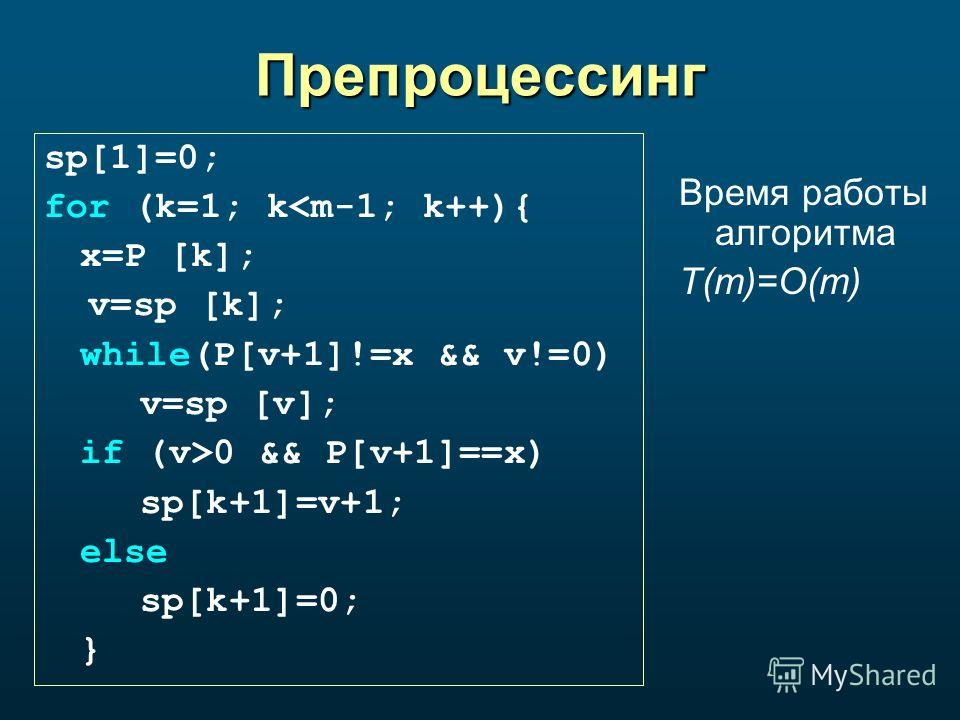Препроцессинг sp[1]=0; for (k=1; k0 && P[v+1]==x) sp[k+1]=v+1; else sp[k+1]=0; } Время работы алгоритма T(m)=O(m)