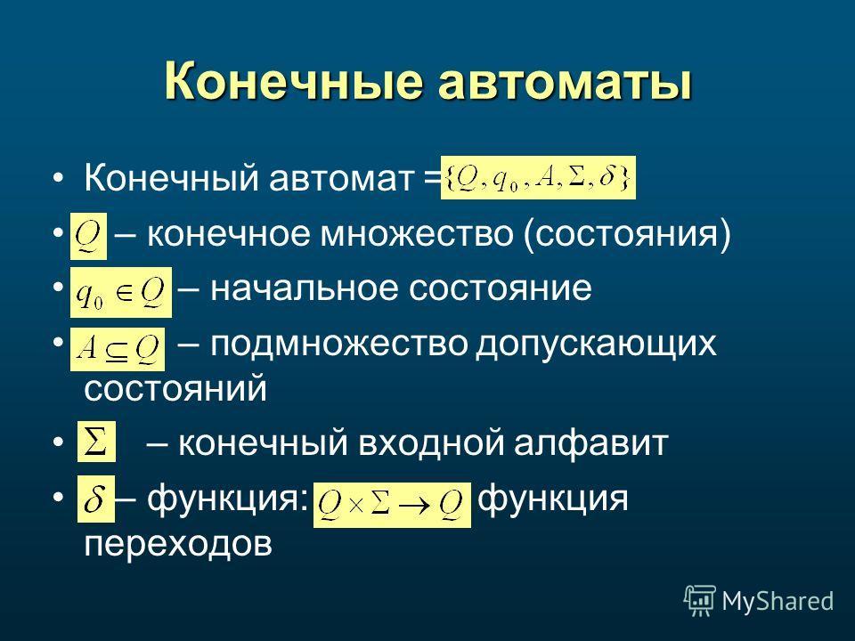 Конечные автоматы Конечный автомат = – конечное множество (состояния) – начальное состояние – подмножество допускающих состояний – конечный входной алфавит – функция: функция переходов