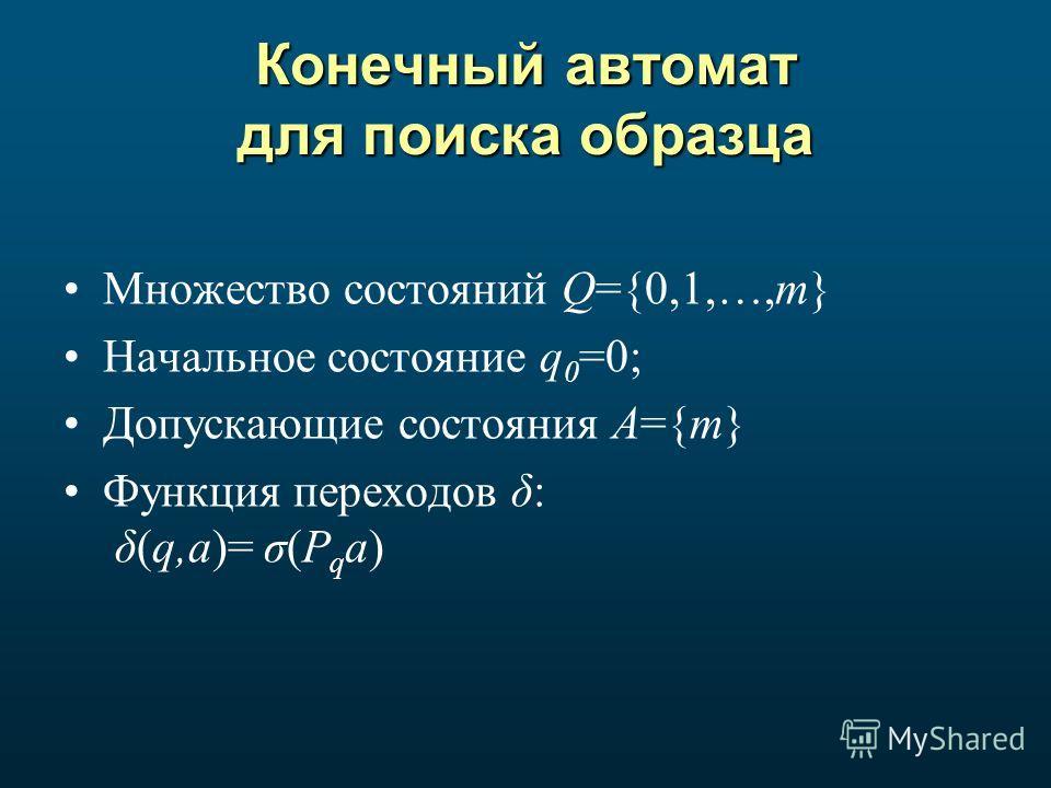 Конечный автомат для поиска образца Множество состояний Q={0,1,…,m} Начальное состояние q 0 =0; Допускающие состояния A={m} Функция переходов δ: δ(q,a)= σ(P q a)