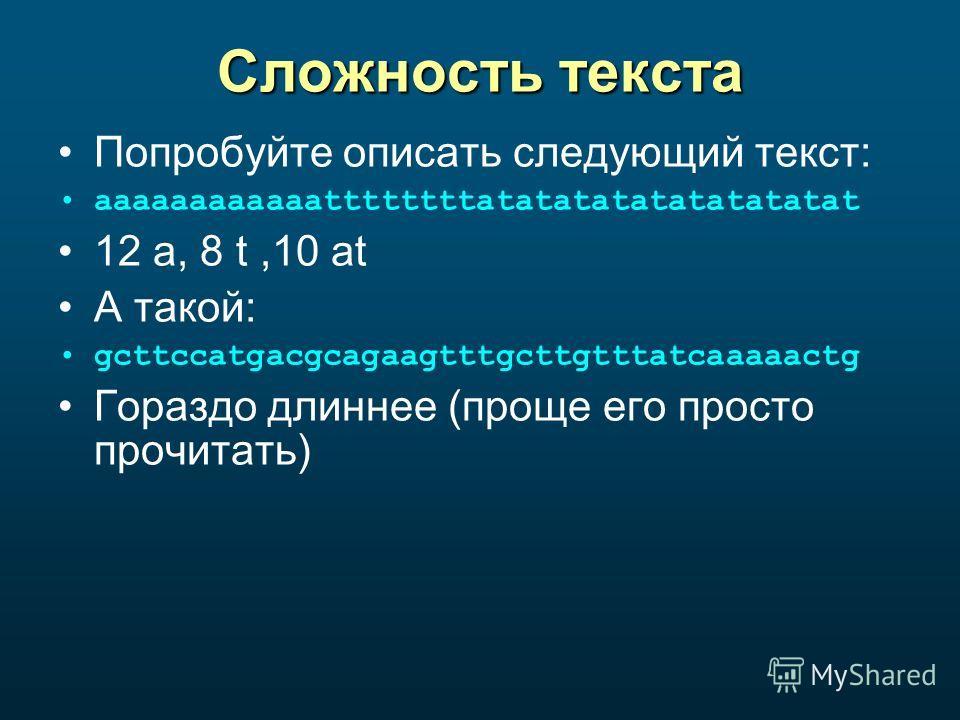 Сложность текста Попробуйте описать следующий текст: aaaaaaaaaaaattttttttatatatatatatatatatat 12 a, 8 t,10 at А такой: gcttccatgacgcagaagtttgcttgtttatcaaaaactg Гораздо длиннее (проще его просто прочитать)