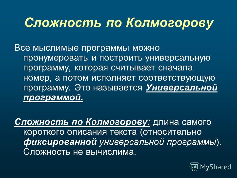 Сложность по Колмогорову Все мыслимые программы можно пронумеровать и построить универсальную программу, которая считывает сначала номер, а потом исполняет соответствующую программу. Это называется Универсальной программой. Сложность по Колмогорову: