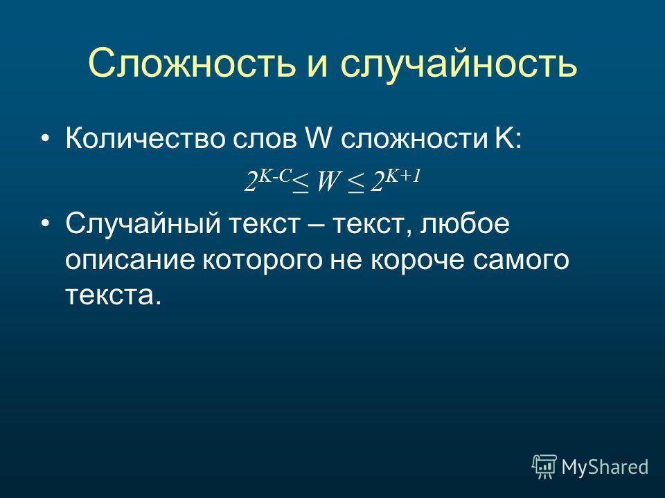 Сложность и случайность Количество слов W сложности K: 2 K-C W 2 K+1 Случайный текст – текст, любое описание которого не короче самого текста.