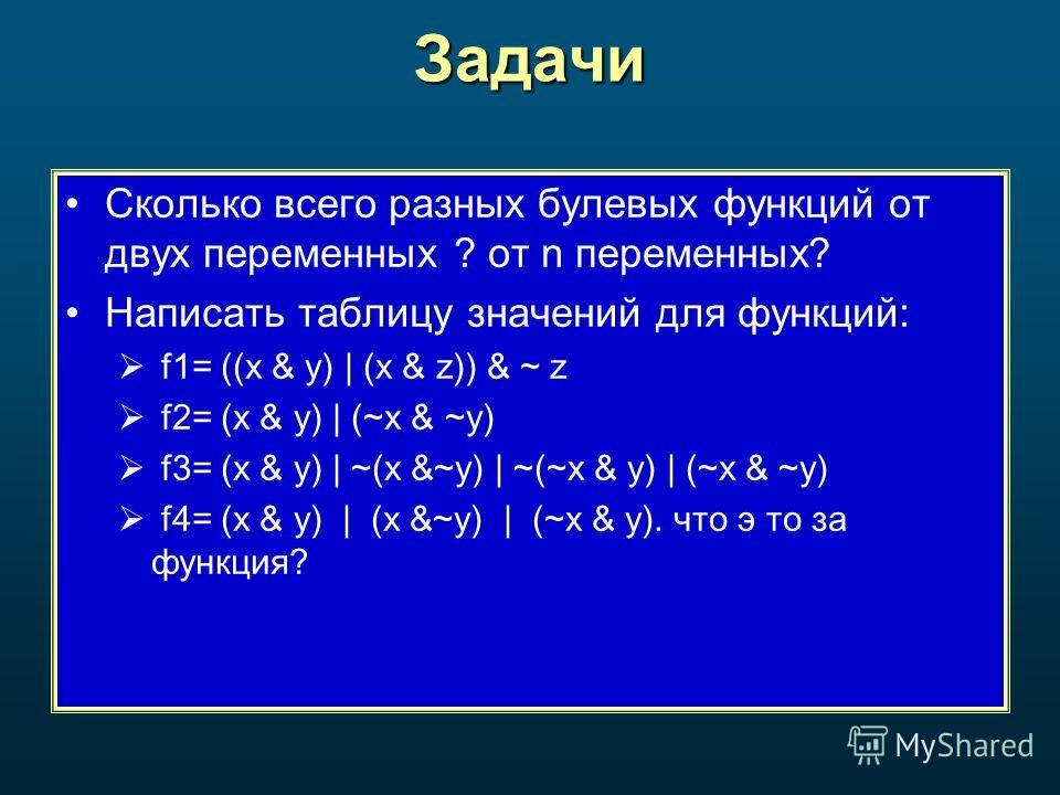 Задачи Сколько всего разных булевых функций от двух переменных ? от n переменных? Написать таблицу значений для функций: f1= ((x & y) | (x & z)) & ~ z f2= (x & y) | (~x & ~y) f3= (x & y) | ~(x &~y) | ~(~x & y) | (~x & ~y) f4= (x & y) | (x &~y) | (~x