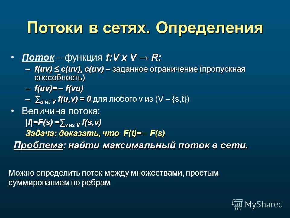 Потоки в сетях. Определения f:V x V R:Поток – функция f:V x V R: –f(uv) c(uv), c(uv) – заданное ограничение (пропускная способность) –f(uv)= – f(vu) – u V f(u,v) = 0 – u из V f(u,v) = 0 для любого v из (V – {s,t}) Величина потока: |f|=F(s) = v V f(s,