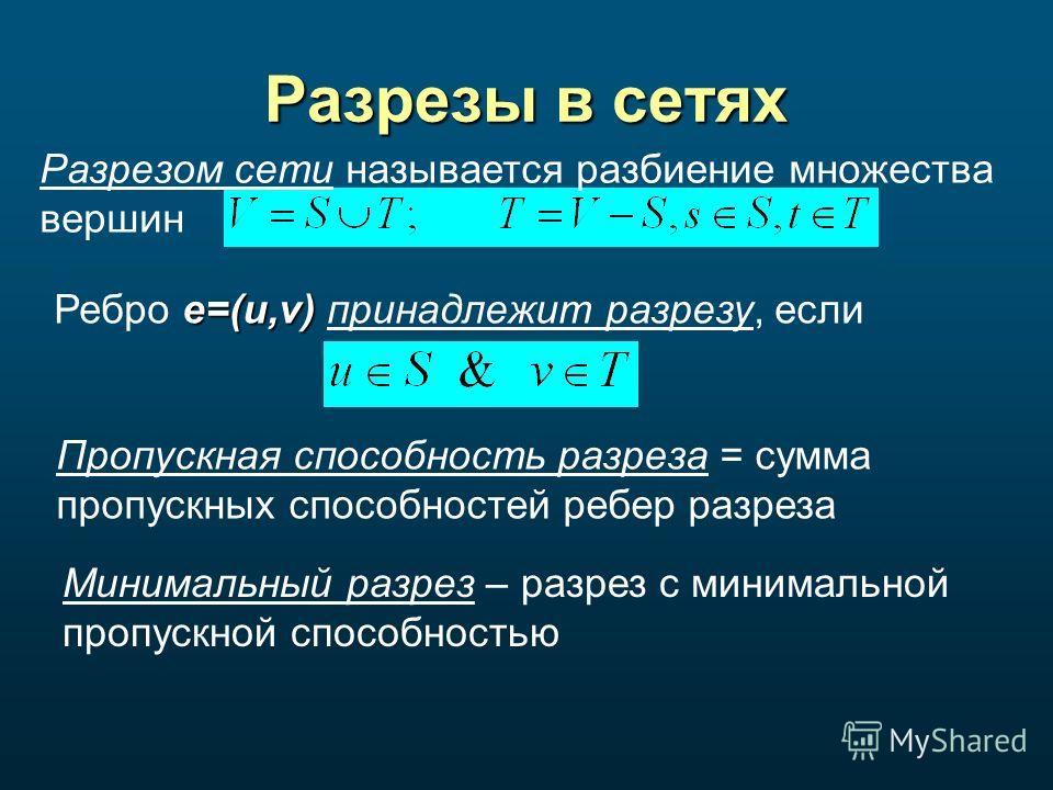 Разрезы в сетях Разрезом сети называется разбиение множества вершин e=(u,v) Ребро e=(u,v) принадлежит разрезу, если Пропускная способность разреза = сумма пропускных способностей ребер разреза Минимальный разрез – разрез с минимальной пропускной спос