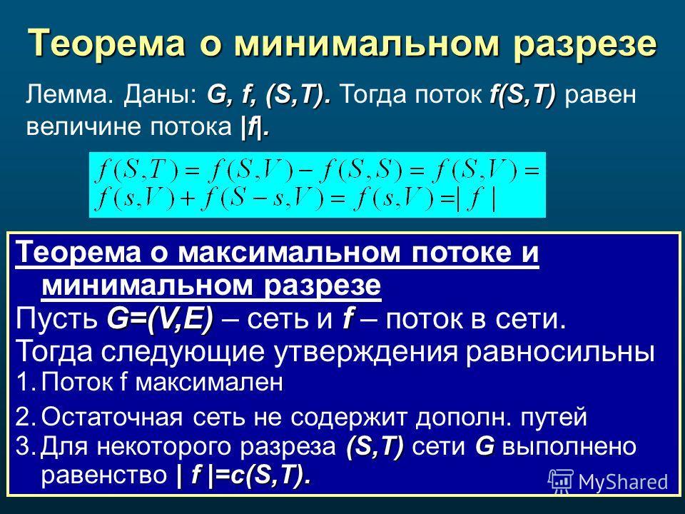 Теорема о минимальном разрезе Теорема о максимальном потоке и минимальном разрезе G=(V,E)f Пусть G=(V,E) – сеть и f – поток в сети. Тогда следующие утверждения равносильны 1. Поток f максимален 2. Остаточная сеть не содержит дополн. путей (S,T)G | f