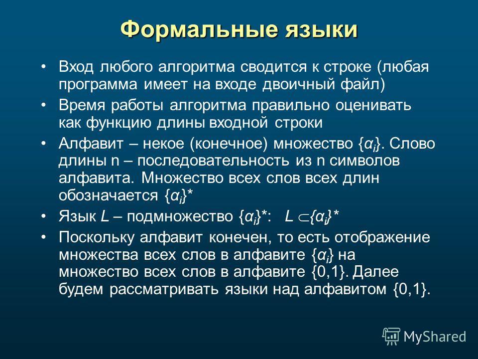 Формальные языки Вход любого алгоритма сводится к строке (любая программа имеет на входе двоичный файл) Время работы алгоритма правильно оценивать как функцию длины входной строки Алфавит – некое (конечное) множество {α i }. Слово длины n – последова